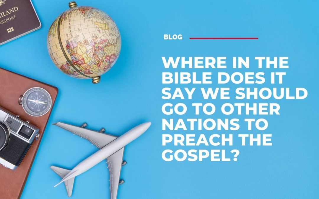 Where in the Bible does it say we should go to other nations to preach the Gospel?